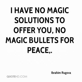 Ibrahim Rugova - I have no magic solutions to offer you, no magic bullets for peace.