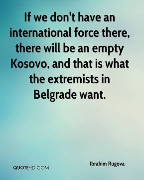 If we don't have an international force there, there will be an empty Kosovo, and that is what the extremists in Belgrade want.