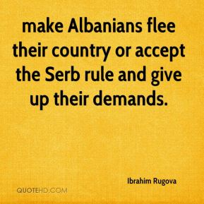 make Albanians flee their country or accept the Serb rule and give up their demands.