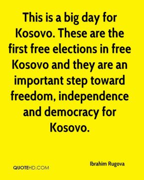 This is a big day for Kosovo. These are the first free elections in free Kosovo and they are an important step toward freedom, independence and democracy for Kosovo.