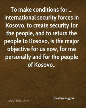 To make conditions for ... international security forces in Kosovo, to create security for the people, and to return the people to Kosovo, is the major objective for us now, for me personally and for the people of Kosovo.