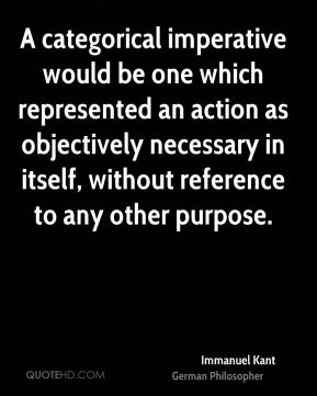 Immanuel Kant - A categorical imperative would be one which represented an action as objectively necessary in itself, without reference to any other purpose.