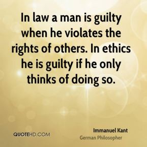 Immanuel Kant - In law a man is guilty when he violates the rights of others. In ethics he is guilty if he only thinks of doing so.