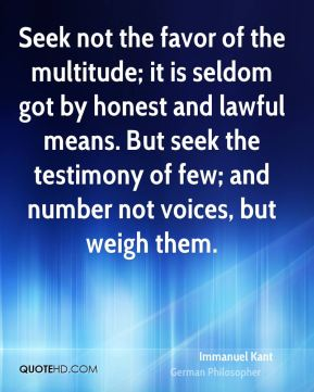 Seek not the favor of the multitude; it is seldom got by honest and lawful means. But seek the testimony of few; and number not voices, but weigh them.