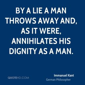 Immanuel Kant - By a lie a man throws away and, as it were, annihilates his dignity as a man.