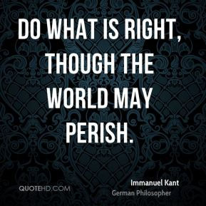 Immanuel Kant - Do what is right, though the world may perish.