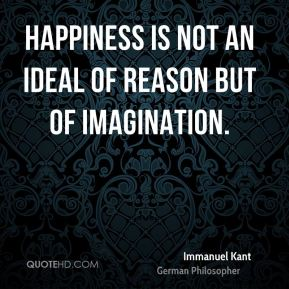 Immanuel Kant - Happiness is not an ideal of reason but of imagination.