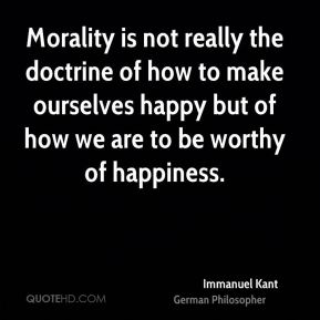 Immanuel Kant - Morality is not really the doctrine of how to make ourselves happy but of how we are to be worthy of happiness.