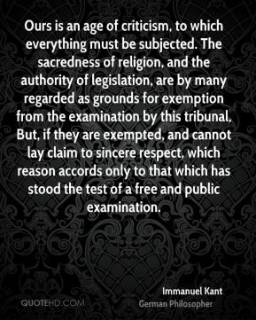 Immanuel Kant - Ours is an age of criticism, to which everything must be subjected. The sacredness of religion, and the authority of legislation, are by many regarded as grounds for exemption from the examination by this tribunal, But, if they are exempted, and cannot lay claim to sincere respect, which reason accords only to that which has stood the test of a free and public examination.