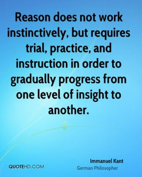 Immanuel Kant - Reason does not work instinctively, but requires trial, practice, and instruction in order to gradually progress from one level of insight to another.