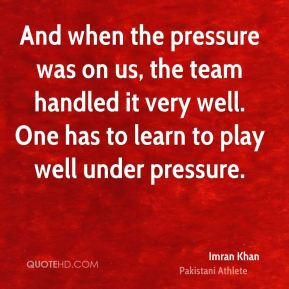 Imran Khan - And when the pressure was on us, the team handled it very well. One has to learn to play well under pressure.