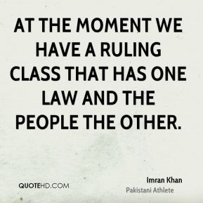 At the moment we have a ruling class that has one law and the people the other.