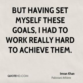 But having set myself these goals, I had to work really hard to achieve them.