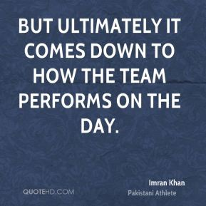 But ultimately it comes down to how the team performs on the day.