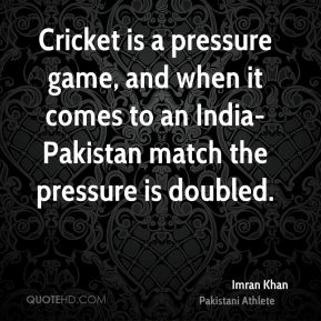 Imran Khan - Cricket is a pressure game, and when it comes to an India-Pakistan match the pressure is doubled.