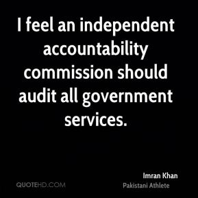 Imran Khan - I feel an independent accountability commission should audit all government services.