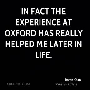Imran Khan - In fact the experience at Oxford has really helped me later in life.