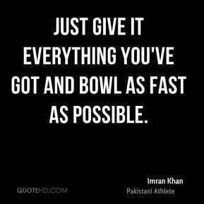 Just give it everything you've got and bowl as fast as possible.