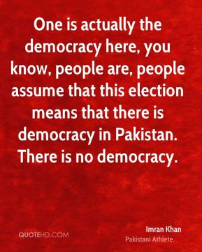 One is actually the democracy here, you know, people are, people assume that this election means that there is democracy in Pakistan. There is no democracy.