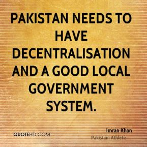 Pakistan needs to have decentralisation and a good local government system.