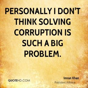 Personally I don't think solving corruption is such a big problem.