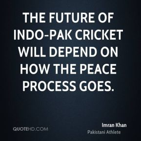 Imran Khan - The future of Indo-Pak cricket will depend on how the peace process goes.
