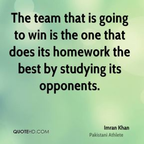 The team that is going to win is the one that does its homework the best by studying its opponents.