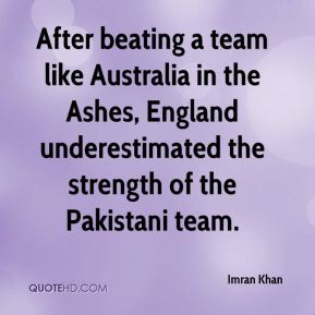 Imran Khan - After beating a team like Australia in the Ashes, England underestimated the strength of the Pakistani team.