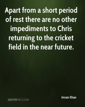 Apart from a short period of rest there are no other impediments to Chris returning to the cricket field in the near future.