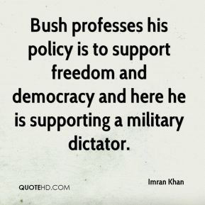 Bush professes his policy is to support freedom and democracy and here he is supporting a military dictator.