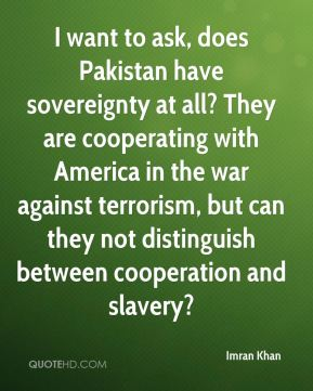 I want to ask, does Pakistan have sovereignty at all? They are cooperating with America in the war against terrorism, but can they not distinguish between cooperation and slavery?