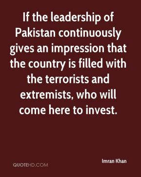 Imran Khan - If the leadership of Pakistan continuously gives an impression that the country is filled with the terrorists and extremists, who will come here to invest.