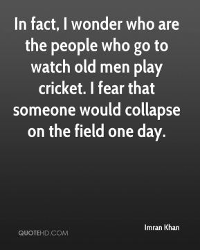 In fact, I wonder who are the people who go to watch old men play cricket. I fear that someone would collapse on the field one day.