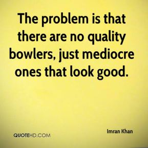 The problem is that there are no quality bowlers, just mediocre ones that look good.