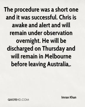 Imran Khan - The procedure was a short one and it was successful. Chris is awake and alert and will remain under observation overnight. He will be discharged on Thursday and will remain in Melbourne before leaving Australia.