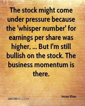 The stock might come under pressure because the 'whisper number' for earnings per share was higher, ... But I'm still bullish on the stock. The business momentum is there.