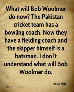 What will Bob Woolmer do now? The Pakistan cricket team has a bowling coach. Now they have a fielding coach and the skipper himself is a batsman. I don?t understand what will Bob Woolmer do.