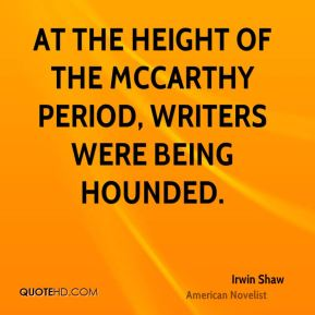 Irwin Shaw - At the height of the McCarthy period, writers were being hounded.
