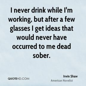 I never drink while I'm working, but after a few glasses I get ideas that would never have occurred to me dead sober.