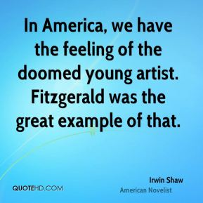 Irwin Shaw - In America, we have the feeling of the doomed young artist. Fitzgerald was the great example of that.