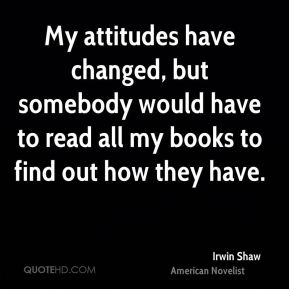 My attitudes have changed, but somebody would have to read all my books to find out how they have.