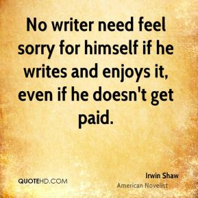 Irwin Shaw - No writer need feel sorry for himself if he writes and enjoys it, even if he doesn't get paid.