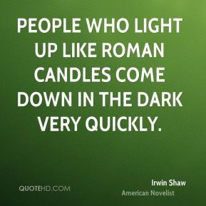 Irwin Shaw - People who light up like Roman candles come down in the dark very quickly.
