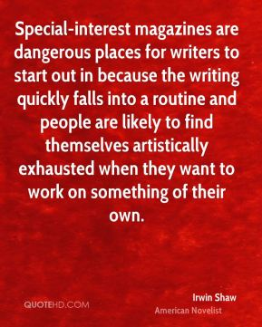 Irwin Shaw - Special-interest magazines are dangerous places for writers to start out in because the writing quickly falls into a routine and people are likely to find themselves artistically exhausted when they want to work on something of their own.