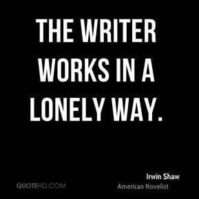 The writer works in a lonely way.