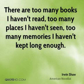 There are too many books I haven't read, too many places I haven't seen, too many memories I haven't kept long enough.