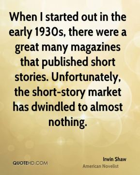 Irwin Shaw - When I started out in the early 1930s, there were a great many magazines that published short stories. Unfortunately, the short-story market has dwindled to almost nothing.