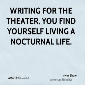 Irwin Shaw - Writing for the theater, you find yourself living a nocturnal life.