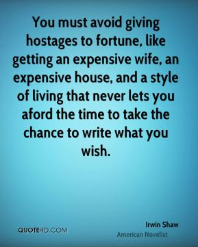 You must avoid giving hostages to fortune, like getting an expensive wife, an expensive house, and a style of living that never lets you aford the time to take the chance to write what you wish.