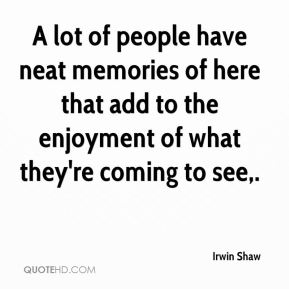 Irwin Shaw - A lot of people have neat memories of here that add to the enjoyment of what they're coming to see.